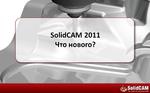SolidCAM 2011. Что нового? Новые возможности технологических решений для пользователей SolidWorks